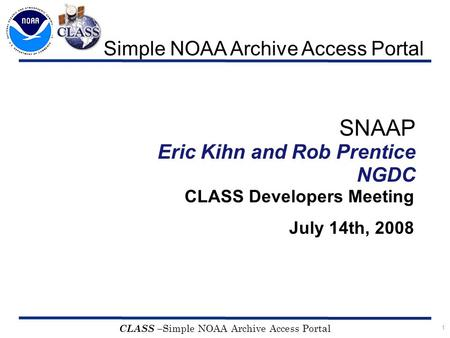 1 CLASS – Simple NOAA Archive Access Portal SNAAP Eric Kihn and Rob Prentice NGDC CLASS Developers Meeting July 14th, 2008 Simple NOAA Archive Access Portal.