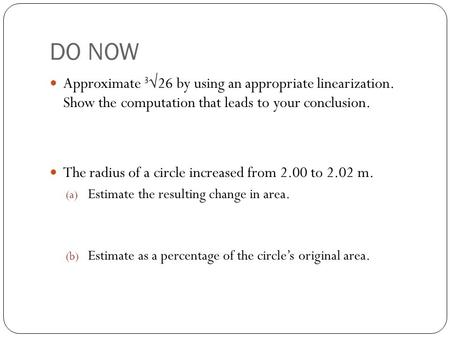 DO NOW Approximate 3 √26 by using an appropriate linearization. Show the computation that leads to your conclusion. The radius of a circle increased from.