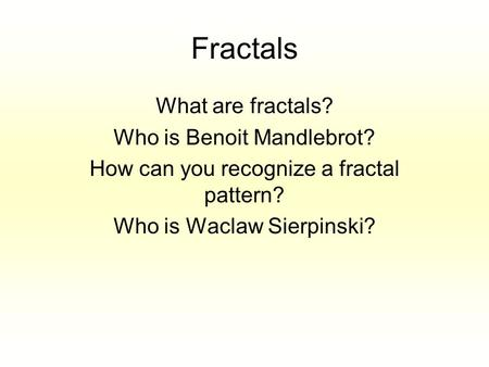 Fractals What are fractals? Who is Benoit Mandlebrot? How can you recognize a fractal pattern? Who is Waclaw Sierpinski?