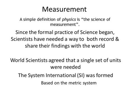 Measurement Since the formal practice of Science began, Scientists have needed a way to both record & share their findings with the world A simple definition.
