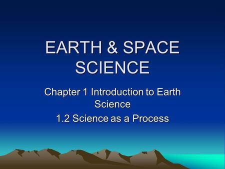 EARTH & SPACE SCIENCE Chapter 1 Introduction to Earth Science 1.2 Science as a Process.