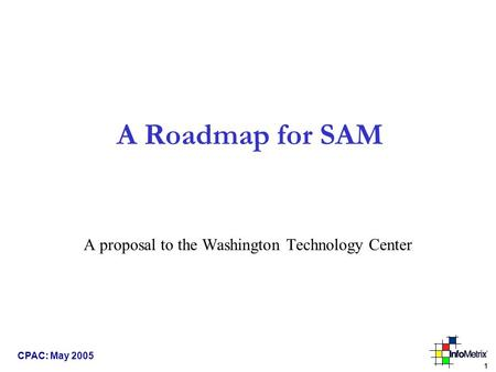 1 CPAC: May 2005 A Roadmap for SAM A proposal to the Washington Technology Center.