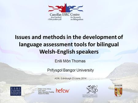 Issues and methods in the development of language assessment tools for bilingual Welsh-English speakers Enlli Môn Thomas Prifysgol Bangor University ASN,