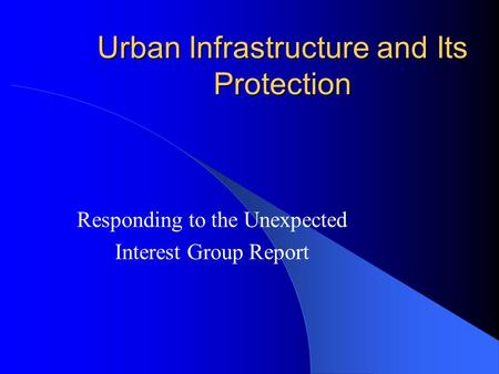 Urban Infrastructure and Its Protection Responding to the Unexpected Interest Group Report.