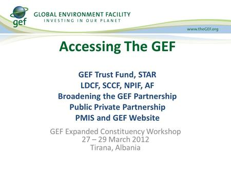 GEF Expanded Constituency Workshop 27 – 29 March 2012 Tirana, Albania Accessing The GEF GEF Trust Fund, STAR LDCF, SCCF, NPIF, AF Broadening the GEF Partnership.