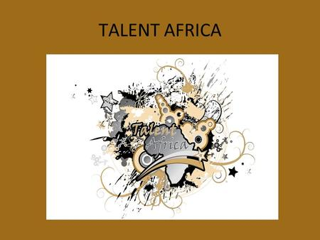 TALENT AFRICA. Talent Africa A Family Of Performers Where People are loved, & Talents Shine.