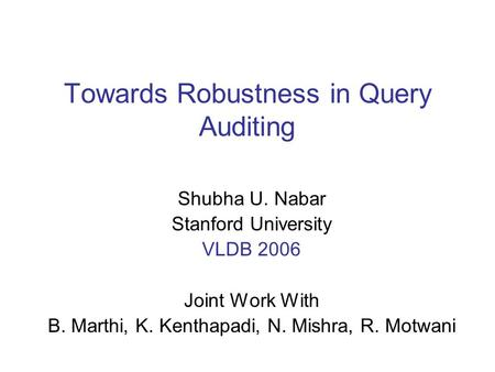 Towards Robustness in Query Auditing Shubha U. Nabar Stanford University VLDB 2006 Joint Work With B. Marthi, K. Kenthapadi, N. Mishra, R. Motwani.
