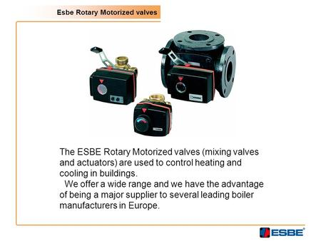 Esbe Rotary Motorized valves The ESBE Rotary Motorized valves (mixing valves and actuators) are used to control heating and cooling in buildings. We offer.