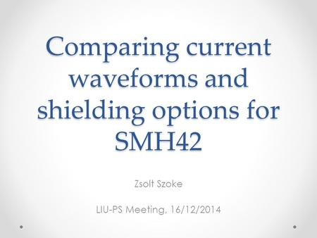 Comparing current waveforms and shielding options for SMH42 Zsolt Szoke LIU-PS Meeting, 16/12/2014.