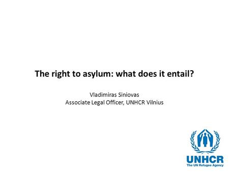 The right to asylum: what does it entail? Vladimiras Siniovas Associate Legal Officer, UNHCR Vilnius.