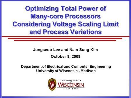 Department of Electrical and Computer Engineering University of Wisconsin - Madison Optimizing Total Power of Many-core Processors Considering Voltage.