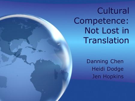 Cultural Competence: Not Lost in Translation Danning Chen Heidi Dodge Jen Hopkins Danning Chen Heidi Dodge Jen Hopkins.