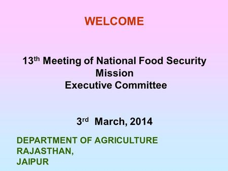 WELCOME DEPARTMENT OF AGRICULTURE RAJASTHAN, JAIPUR 13 th Meeting of National Food Security Mission Executive Committee 3 rd March, 2014.