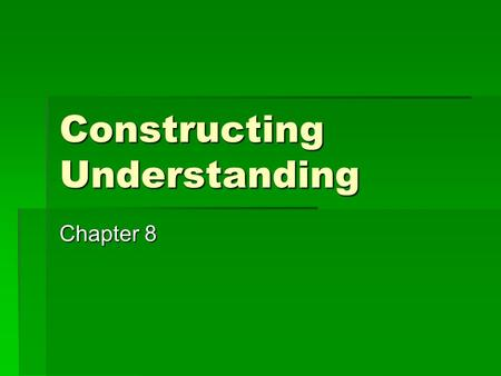 Constructing Understanding Chapter 8. Constructing Understanding  Assessment Strategy #3  Journal Reviews  Constructivism - definition  Characteristics.