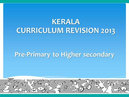 Pre-Primary to Higher secondary KERALA CURRICULUM REVISION 2013.