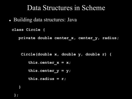 Data Structures in Scheme Building data structures: Java class Circle { private double center_x, center_y, radius; Circle(double x, double y, double r)