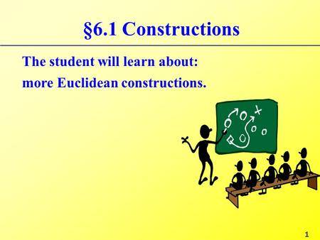 §6.1 Constructions The student will learn about: more Euclidean constructions. 1.