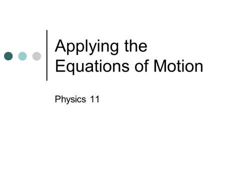 Applying the Equations of Motion Physics 11 Equations of Motion.