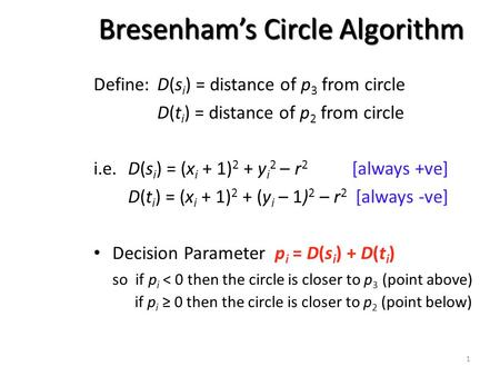 1 Bresenham's Circle Algorithm Define:D(s i ) = distance of p 3 from circle D(t i ) = distance of p 2 from circle i.e.D(s i ) = (x i + 1) 2 + y i 2 – r.