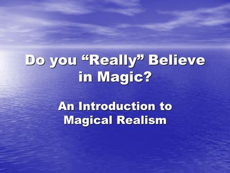 "Do you ""Really"" Believe in Magic? An Introduction to Magical Realism."