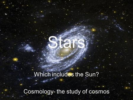 Stars Which includes the Sun? Cosmology- the study of cosmos.