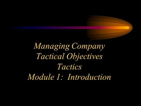 Managing Company Tactical Objectives Tactics Module 1: Introduction.