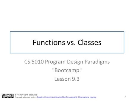 Functions vs. Classes CS 5010 Program Design Paradigms Bootcamp Lesson 9.3 1 © Mitchell Wand, 2012-2015 This work is licensed under a Creative Commons.