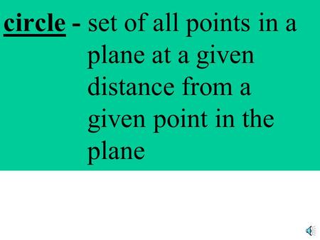 circle - set of all points in a plane at a given distance from a given point in the plane.