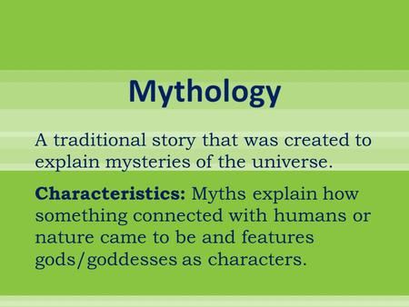 A traditional story that was created to explain mysteries of the universe. Characteristics: Myths explain how something connected with humans or nature.
