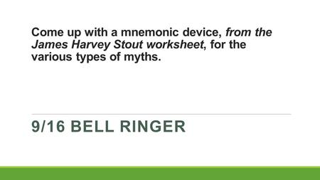 Come up with a mnemonic device, from the James Harvey Stout worksheet, for the various types of myths. 9/16 BELL RINGER.