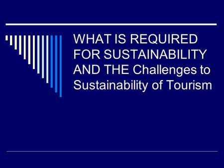 WHAT IS REQUIRED FOR SUSTAINABILITY AND THE Challenges to Sustainability of Tourism.