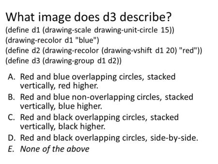 What image does d3 describe? (define d1 (drawing-scale drawing-unit-circle 15)) (drawing-recolor d1 blue) (define d2 (drawing-recolor (drawing-vshift.