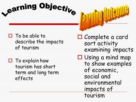  To be able to describe the impacts of tourism  To explain how tourism has short term and long term effects  Complete a card sort activity examining.