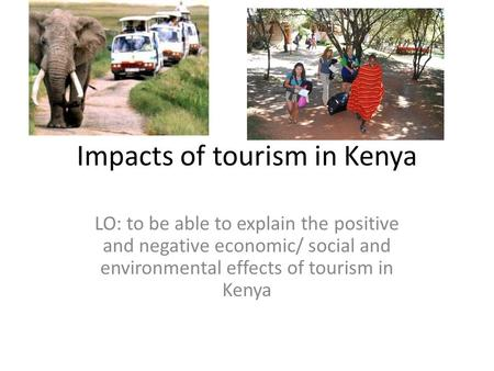 Impacts of tourism in Kenya LO: to be able to explain the positive and negative economic/ social and environmental effects of tourism in Kenya.