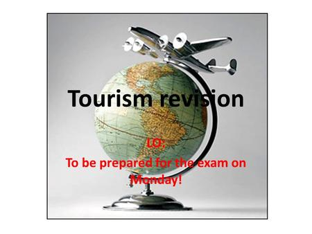 Tourism revision LO: To be prepared for the exam on Monday!