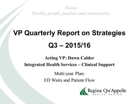 VP Quarterly Report on Strategies Q3 – 2015/16 Vision: Healthy people, families and communities. Acting VP: Dawn Calder Integrated Health Services – Clinical.