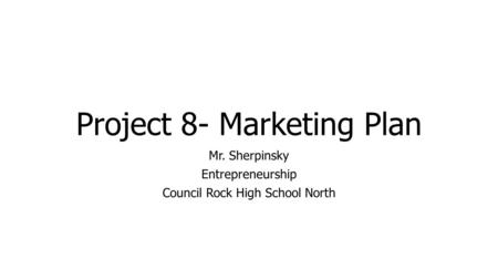 Project 8- Marketing Plan Mr. Sherpinsky Entrepreneurship Council Rock High School North.