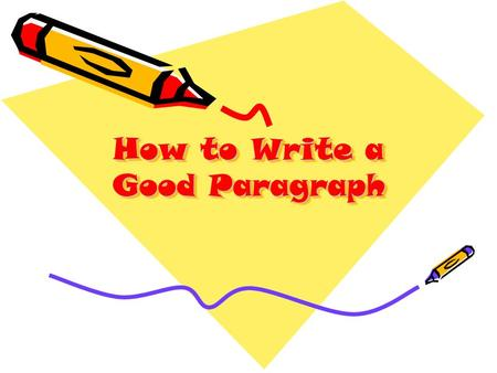 How to Write a Good Paragraph. A paragraph should have: A topic sentence – this restates the question and/or motivates the reader to want to read more.
