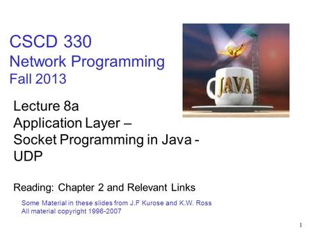 1 CSCD 330 Network Programming Fall 2013 Some Material in these slides from J.F Kurose and K.W. Ross All material copyright 1996-2007 Lecture 8a Application.