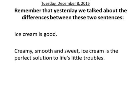 Tuesday, December 8, 2015 Remember that yesterday we talked about the differences between these two sentences: Ice cream is good. Creamy, smooth and sweet,
