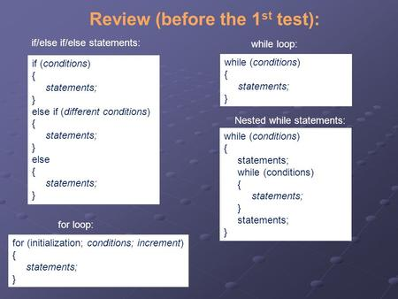 Review (before the 1 st test): while (conditions) { statements; } while loop: if/else if/else statements: if (conditions) { statements; } else if (different.