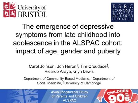 The emergence of depressive symptoms from late childhood into adolescence in the ALSPAC cohort: impact of age, gender and puberty Carol Joinson, Jon Heron.