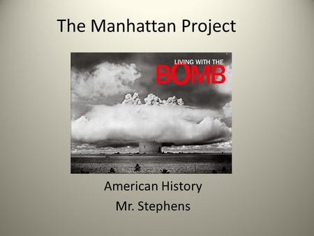 The Manhattan Project American History Mr. Stephens.