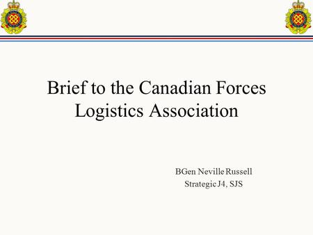 Brief to the Canadian Forces Logistics Association BGen Neville Russell Strategic J4, SJS.