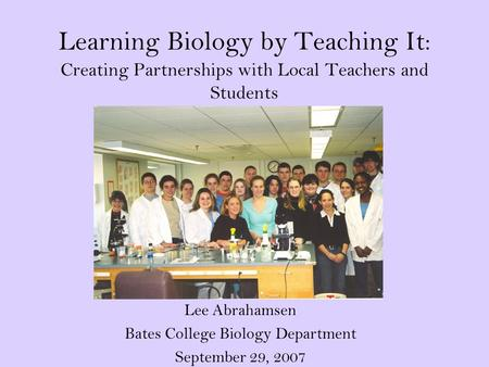 Learning Biology by Teaching It: Creating Partnerships with Local Teachers and Students Lee Abrahamsen Bates College Biology Department September 29, 2007.