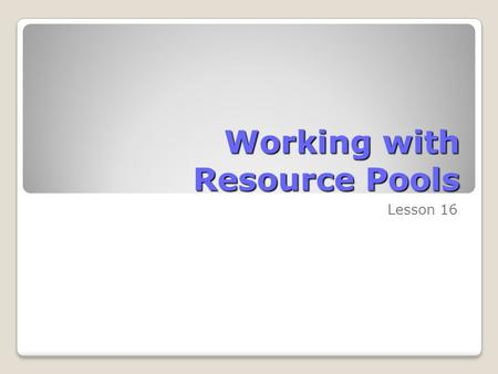 Working with Resource Pools Lesson 16. Skills Matrix SkillsMatrix Skill Develop a resource pool View assignment details in a resource pool View assignment.
