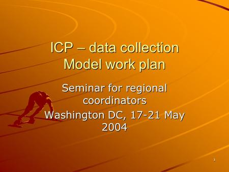 1 ICP – data collection Model work plan Seminar for regional coordinators Washington DC, 17-21 May 2004.