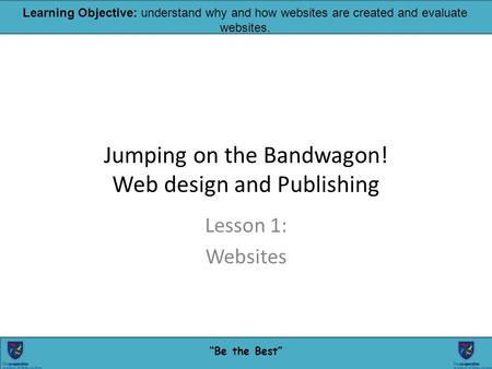 "24/02/20161 ""Be the Best"" Learning Objective: understand why and how websites are created and evaluate websites. Jumping on the Bandwagon! Web design and."