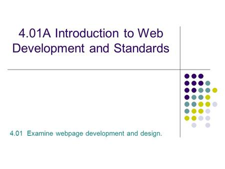 4.01A Introduction to Web Development and Standards 4.01 Examine webpage development and design.