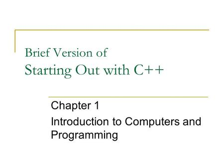 Brief Version of Starting Out with C++ Chapter 1 Introduction to Computers and Programming.